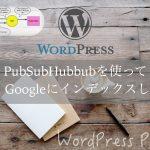 PubSubHubbubを使って素早くGoogleにインデックスしよう!